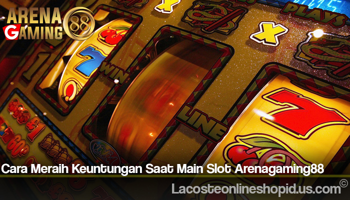 Cara Meraih Keuntungan Saat Main Slot Arenagaming88
