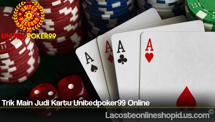 Trik Main Judi Kartu Unitedpoker99 Online