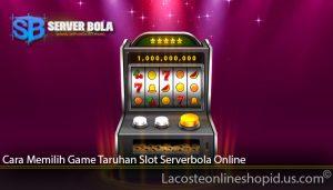 Cara Memilih Game Taruhan Slot Serverbola Online