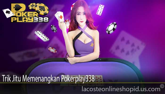 Trik Jitu Memenangkan Pokerplay338