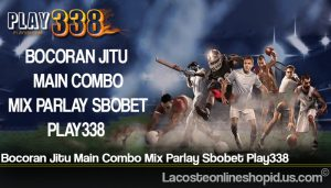 Bocoran Jitu Main Combo Mix Parlay Sbobet Play338